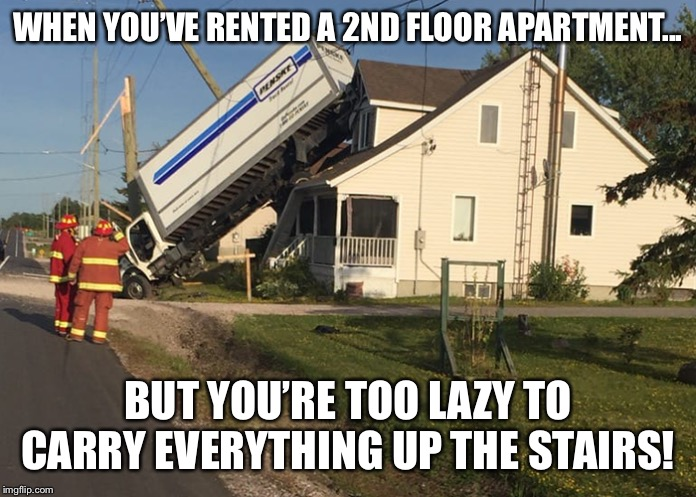 Moving sucks... | WHEN YOU'VE RENTED A 2ND FLOOR APARTMENT... BUT YOU'RE TOO LAZY TO CARRY EVERYTHING UP THE STAIRS! | image tagged in moving,your friend needs help moving | made w/ Imgflip meme maker