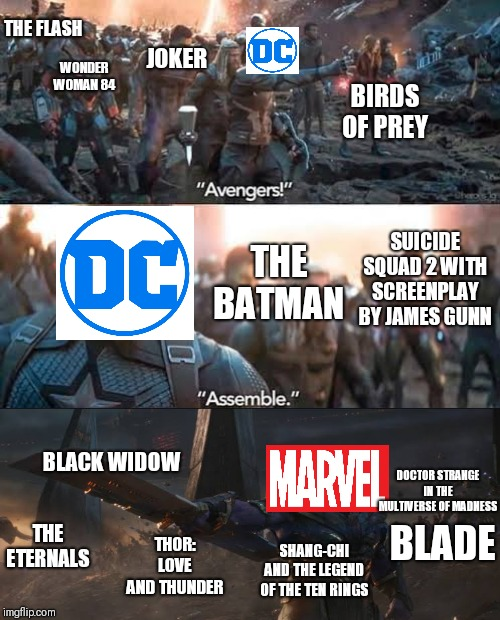 DC! ASSEMBLE | WONDER WOMAN 84 BIRDS OF PREY JOKER THE FLASH SUICIDE SQUAD 2 WITH SCREENPLAY BY JAMES GUNN THE BATMAN BLACK WIDOW DOCTOR STRANGE IN THE MUL | image tagged in avengers assemble,dc vs marvel,avengers endgame,films dc,films marvel | made w/ Imgflip meme maker