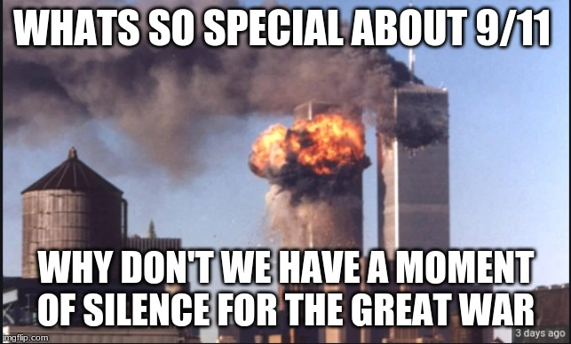 WHAT'S SO SPECIAL ABOUT 9/11 WHY DON'T WE HAVE A MOMENT OF SILENCE FOR THE GREAT WAR | image tagged in 9/11,never forget | made w/ Imgflip meme maker
