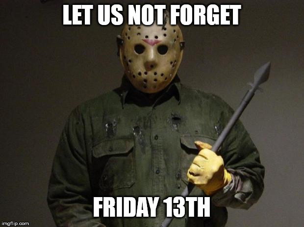 Jason Voorhees | LET US NOT FORGET FRIDAY 13TH | image tagged in jason voorhees | made w/ Imgflip meme maker
