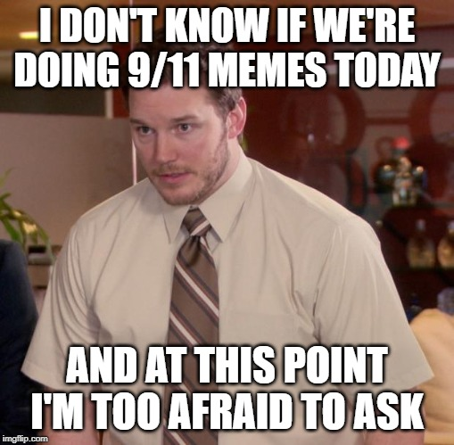 Afraid To Ask Andy Meme | I DON'T KNOW IF WE'RE DOING 9/11 MEMES TODAY AND AT THIS POINT I'M TOO AFRAID TO ASK | image tagged in memes,afraid to ask andy,AdviceAnimals | made w/ Imgflip meme maker