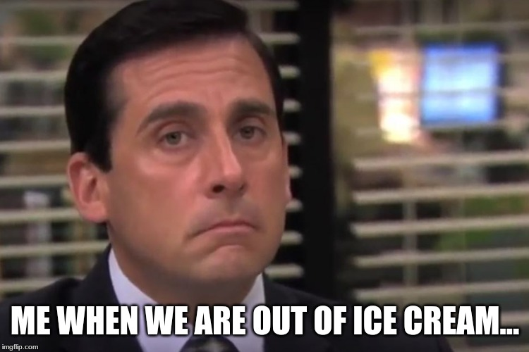 ME WHEN WE ARE OUT OF ICE CREAM... | image tagged in office | made w/ Imgflip meme maker
