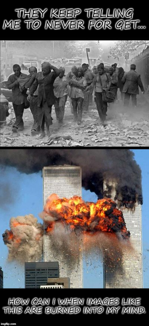 THEY KEEP TELLING ME TO NEVER FOR GET... HOW CAN I WHEN IMAGES LIKE THIS ARE BURNED INTO MY MIND. | image tagged in 9/11,9 11 | made w/ Imgflip meme maker