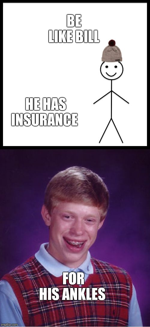 BE LIKE BILL HE HAS INSURANCE FOR HIS ANKLES | image tagged in memes,bad luck brian,be like bill | made w/ Imgflip meme maker