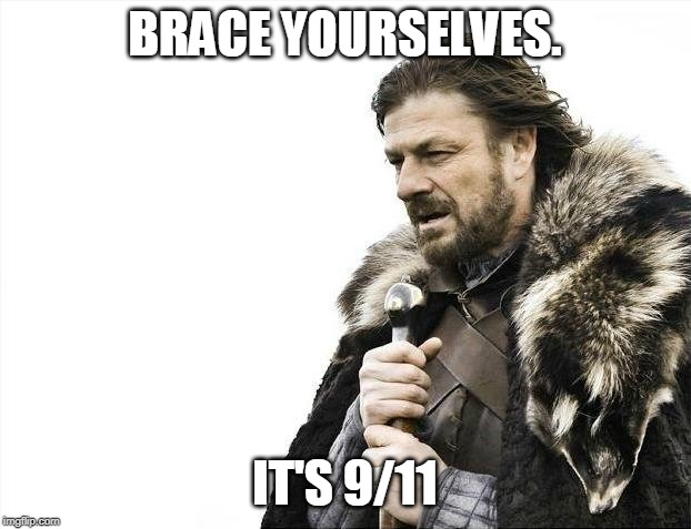 oh no | BRACE YOURSELVES. IT'S 9/11 | image tagged in memes,brace yourselves x is coming | made w/ Imgflip meme maker
