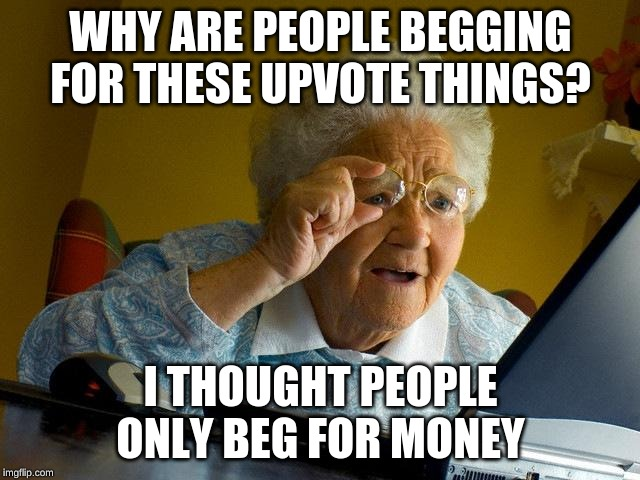 Grandma Finds The Internet Meme | WHY ARE PEOPLE BEGGING FOR THESE UPVOTE THINGS? I THOUGHT PEOPLE ONLY BEG FOR MONEY | image tagged in memes,grandma finds the internet | made w/ Imgflip meme maker