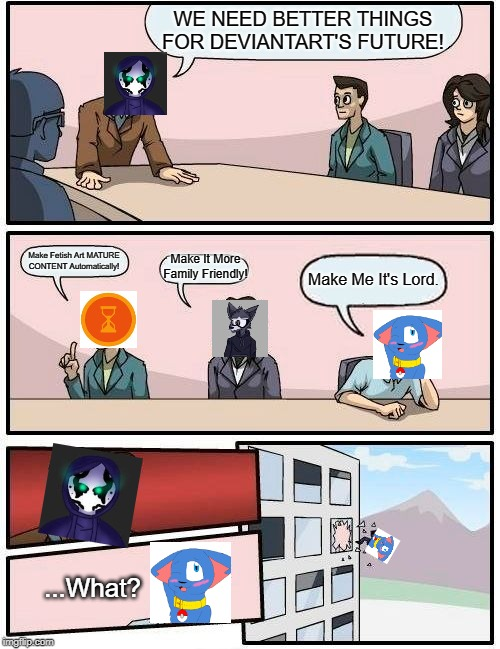 Boardroom Meeting Suggestion Meme | WE NEED BETTER THINGS FOR DEVIANTART'S FUTURE! Make Fetish Art MATURE CONTENT Automatically! Make It More Family Friendly! Make Me It's Lord | image tagged in memes,boardroom meeting suggestion | made w/ Imgflip meme maker