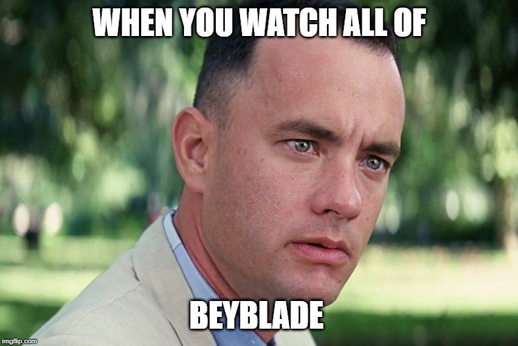 Beyblade | WHEN YOU WATCH ALL OF BEYBLADE | image tagged in memes,and just like that,beyblade,depression,choices in life,life choices | made w/ Imgflip meme maker