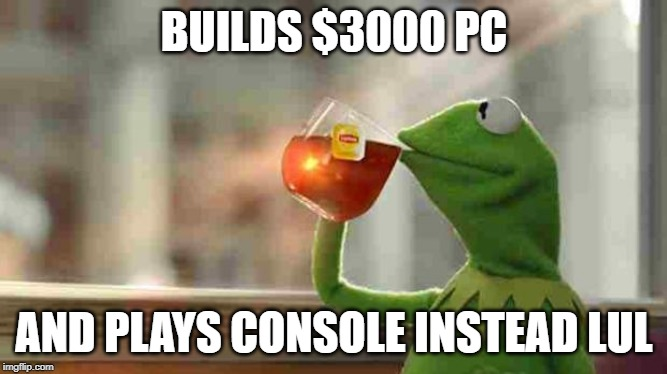 Kermit sipping tea | BUILDS $3000 PC AND PLAYS CONSOLE INSTEAD LUL | image tagged in kermit sipping tea | made w/ Imgflip meme maker