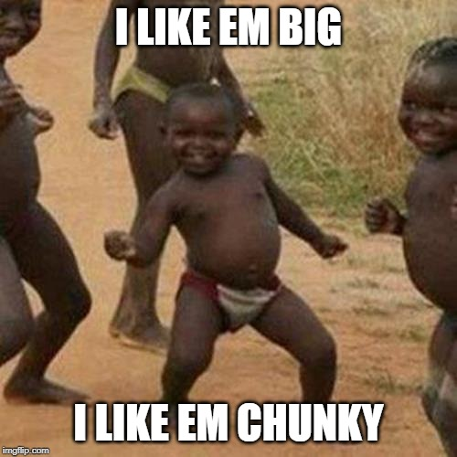 Third World Success Kid |  I LIKE EM BIG; I LIKE EM CHUNKY | image tagged in memes,third world success kid | made w/ Imgflip meme maker