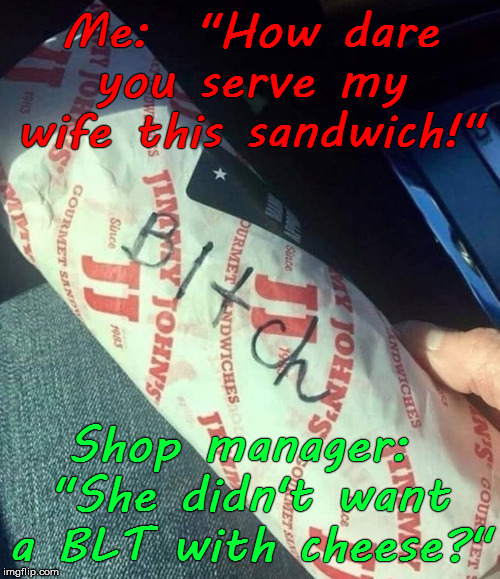 "Ambiguous Sandwich (BLT with cheese) | Me:  ""How dare you serve my wife this sandwich!"" Shop manager:  ""She didn't want a BLT with cheese?"" 