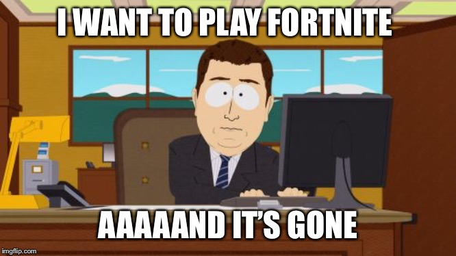 Aaaaand Its Gone Meme | I WANT TO PLAY FORTNITE AAAAAND IT'S GONE | image tagged in memes,aaaaand its gone | made w/ Imgflip meme maker