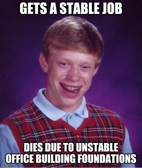 Stable in only one way. | GETS A STABLE JOB DIES DUE TO UNSTABLE OFFICE BUILDING FOUNDATIONS | image tagged in memes,bad luck brian,stable job | made w/ Imgflip meme maker