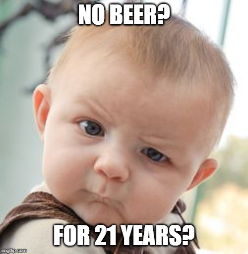 No beer for 21 years | NO BEER? FOR 21 YEARS? | image tagged in memes,skeptical baby,funny,beer | made w/ Imgflip meme maker