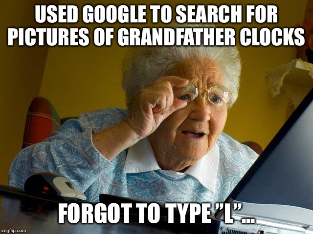 "Grandma Finds The Internet Meme |  USED GOOGLE TO SEARCH FOR PICTURES OF GRANDFATHER CLOCKS; FORGOT TO TYPE ""L""... 