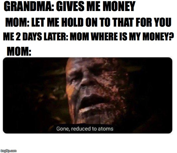 gone reduced to atoms | GRANDMA: GIVES ME MONEY MOM: LET ME HOLD ON TO THAT FOR YOU ME 2 DAYS LATER: MOM WHERE IS MY MONEY? MOM: | image tagged in gone reduced to atoms | made w/ Imgflip meme maker