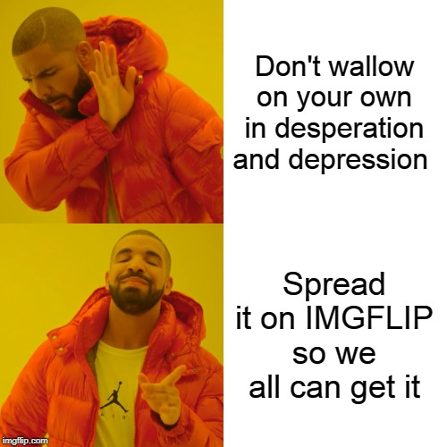 Had a break losers now am coming home, to all the weirdos and nerds... IMGFLIP | Don't wallow on your own in desperation and depression Spread it on IMGFLIP so we all can get it | image tagged in memes,drake hotline bling,smile,depression sadness hurt pain anxiety,happiness | made w/ Imgflip meme maker