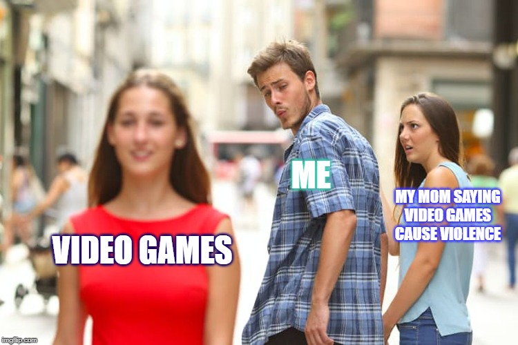 wtf42069 | VIDEO GAMES ME MY MOM SAYING VIDEO GAMES CAUSE VIOLENCE | image tagged in memes,distracted boyfriend | made w/ Imgflip meme maker