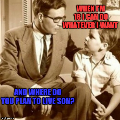 Think again kid! | WHEN I'M 18 I CAN DO WHATEVER I WANT AND WHERE DO YOU PLAN TO LIVE SON? | image tagged in father and son | made w/ Imgflip meme maker