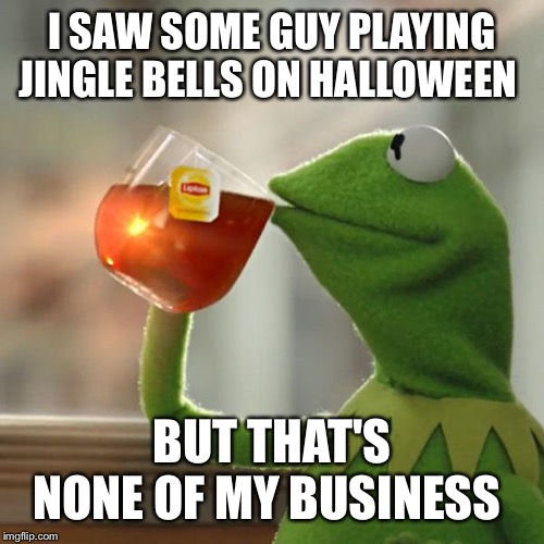 But Thats None Of My Business Meme | I SAW SOME GUY PLAYING JINGLE BELLS ON HALLOWEEN BUT THAT'S NONE OF MY BUSINESS | image tagged in memes,but thats none of my business,kermit the frog | made w/ Imgflip meme maker