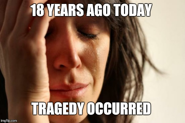 Where were you on September 11th, 2001? | 18 YEARS AGO TODAY TRAGEDY OCCURRED | image tagged in memes,first world problems,patriot day,9/11,twin towers,nine eleven | made w/ Imgflip meme maker
