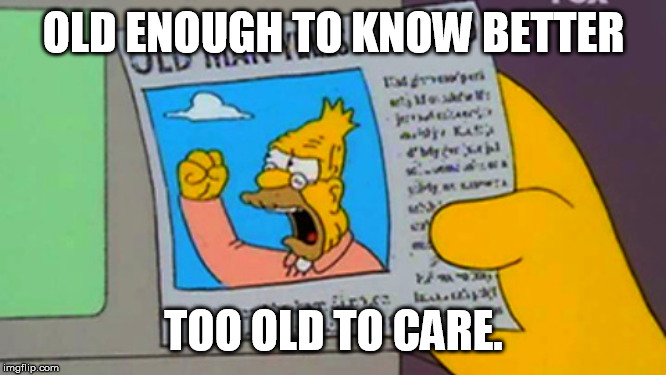 Old enough to know better, too old to care. |  OLD ENOUGH TO KNOW BETTER; TOO OLD TO CARE. | image tagged in old man yells at cloud | made w/ Imgflip meme maker