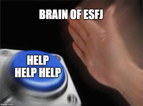 Blank Nut Button Meme | BRAIN OF ESFJ HELP HELP HELP | image tagged in memes,blank nut button | made w/ Imgflip meme maker