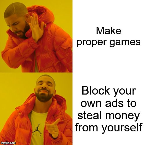 Drake Hotline Bling Meme | Make proper games Block your own ads to steal money from yourself | image tagged in memes,drake hotline bling | made w/ Imgflip meme maker