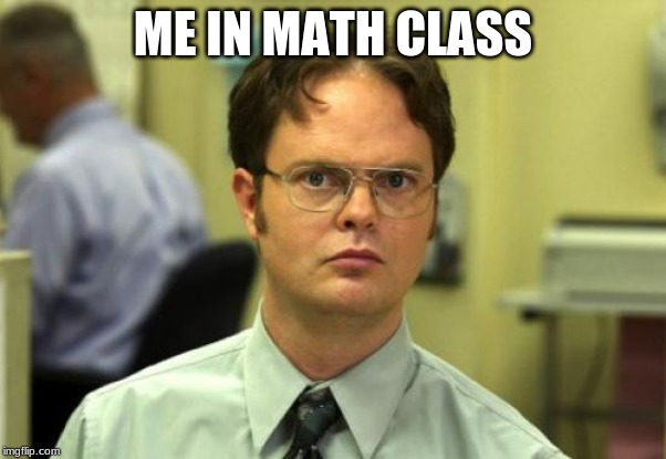 Dwight Schrute | ME IN MATH CLASS | image tagged in memes,dwight schrute | made w/ Imgflip meme maker