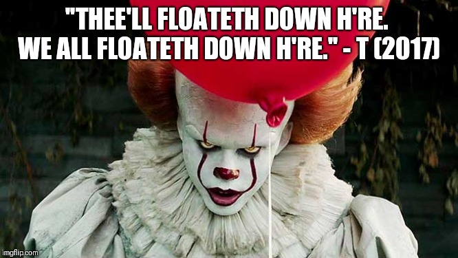"""THEE'LL FLOATETH DOWN H'RE.  WE ALL FLOATETH DOWN H'RE."" - T (2017) 