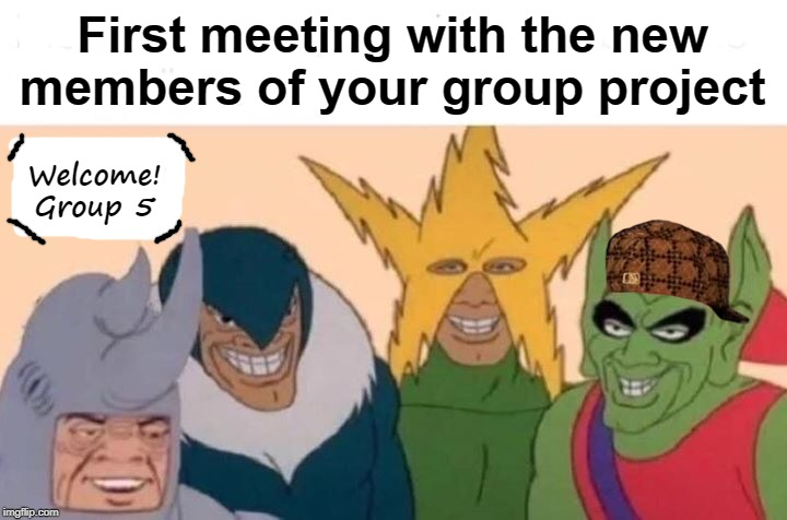 Me And The Boys In Group 5 | First meeting with the new members of your group project Welcome! Group 5 | image tagged in memes,me and the boys,group projects,school,grad school,wiki | made w/ Imgflip meme maker