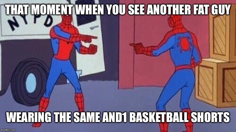 Everyone knows it's not because we're athletic... :( | THAT MOMENT WHEN YOU SEE ANOTHER FAT GUY WEARING THE SAME AND1 BASKETBALL SHORTS | image tagged in spiderman pointing at spiderman,memes | made w/ Imgflip meme maker