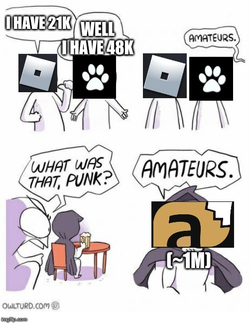 Amateurs | I HAVE 21K WELL I HAVE 48K (~1M) | image tagged in amateurs | made w/ Imgflip meme maker
