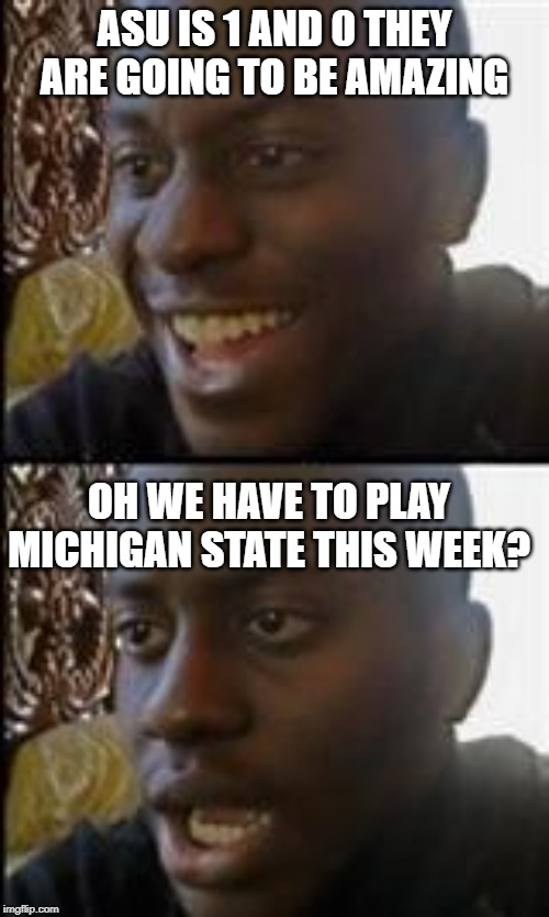 ASU IS 1 AND 0 THEY ARE GOING TO BE AMAZING OH WE HAVE TO PLAY MICHIGAN STATE THIS WEEK? | image tagged in black guy happy sad | made w/ Imgflip meme maker