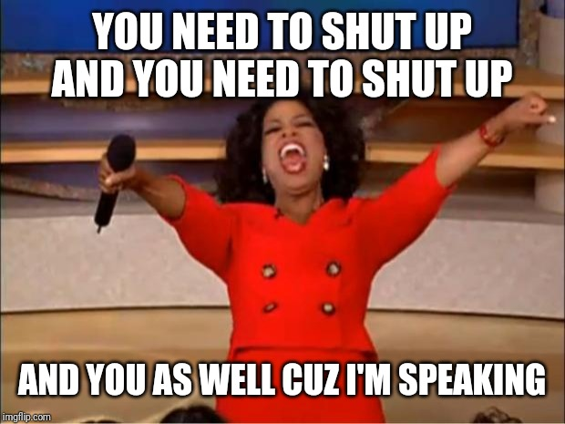 Oprah You Get A Meme | YOU NEED TO SHUT UP AND YOU NEED TO SHUT UP AND YOU AS WELL CUZ I'M SPEAKING | image tagged in memes,oprah you get a | made w/ Imgflip meme maker