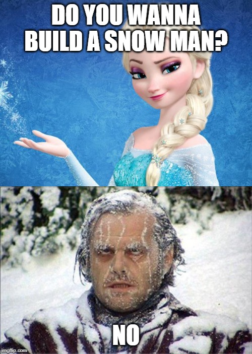 DO YOU WANNA BUILD A SNOW MAN? NO | image tagged in elsa frozen,frozen jack | made w/ Imgflip meme maker
