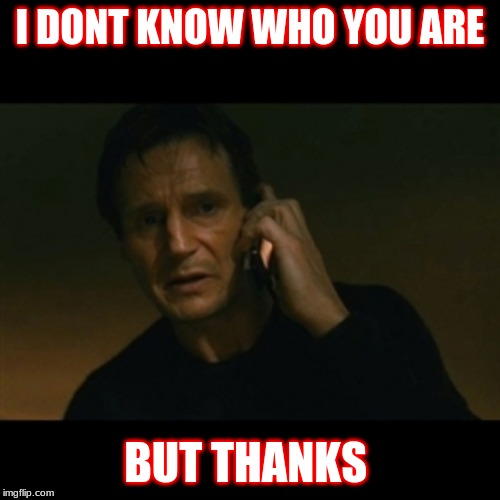 Liam Neeson Taken Meme | I DONT KNOW WHO YOU ARE BUT THANKS | image tagged in memes,liam neeson taken | made w/ Imgflip meme maker
