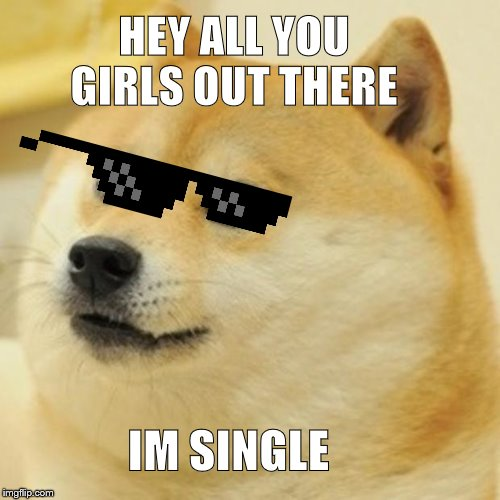 Doge Meme | HEY ALL YOU GIRLS OUT THERE IM SINGLE | image tagged in memes,doge | made w/ Imgflip meme maker