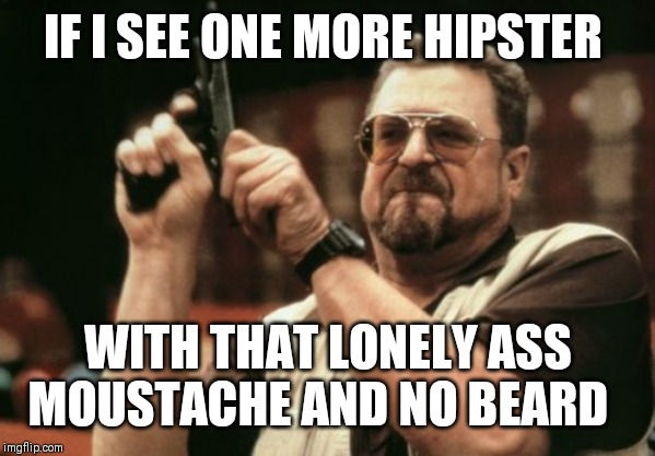 Am I The Only One Around Here Meme | IF I SEE ONE MORE HIPSTER WITH THAT LONELY ASS MOUSTACHE AND NO BEARD | image tagged in memes,am i the only one around here | made w/ Imgflip meme maker