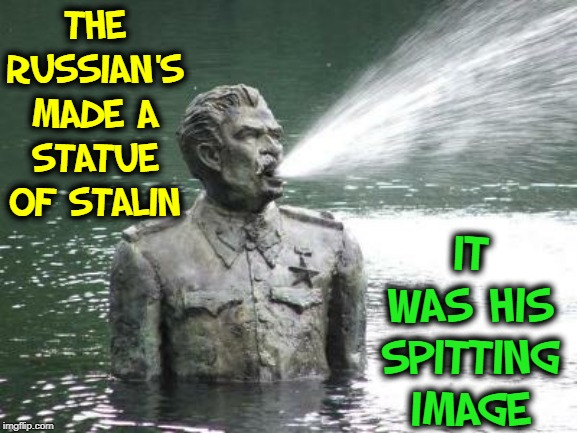 When you think you've seen everything... | THE RUSSIAN'S MADE A STATUE OF STALIN IT WAS HIS SPITTING IMAGE | image tagged in vince vance,bronze statue,joseph stalin,spitting,statues,up to waist in water | made w/ Imgflip meme maker