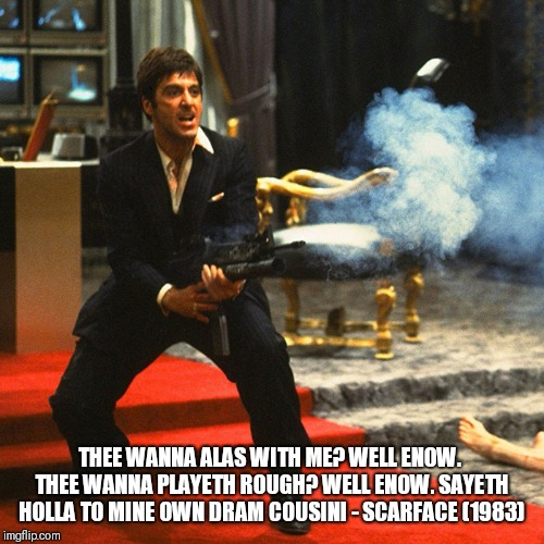 THEE WANNA ALAS WITH ME? WELL ENOW.  THEE WANNA PLAYETH ROUGH? WELL ENOW. SAYETH HOLLA TO MINE OWN DRAM COUSIN! - SCARFACE (1983) | image tagged in scarface meme,shakespeare | made w/ Imgflip meme maker