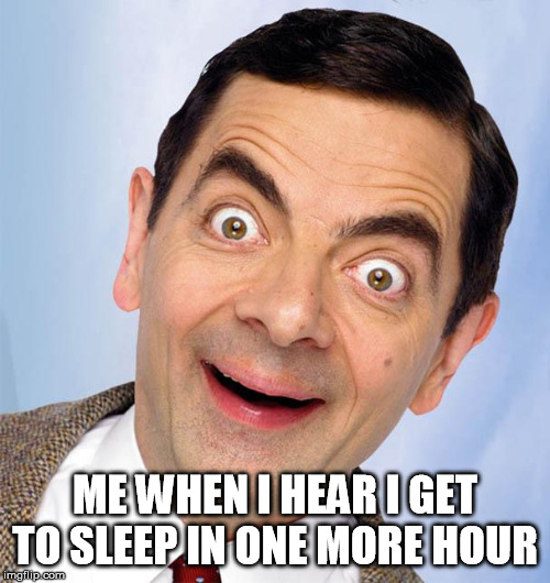 mr. bean excited | ME WHEN I HEAR I GET TO SLEEP IN ONE MORE HOUR | image tagged in mr bean excited | made w/ Imgflip meme maker
