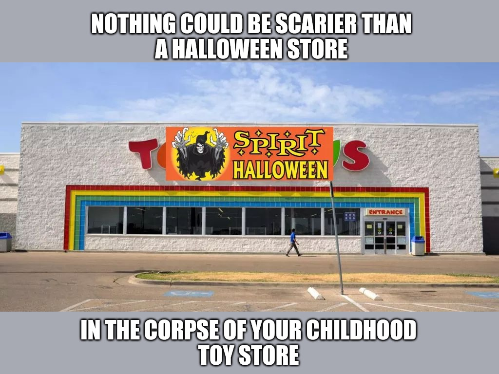 Ghost of ToysRus | NOTHING COULD BE SCARIER THAN A HALLOWEEN STORE IN THE CORPSE OF YOUR CHILDHOOD TOY STORE | image tagged in happy halloween | made w/ Imgflip meme maker
