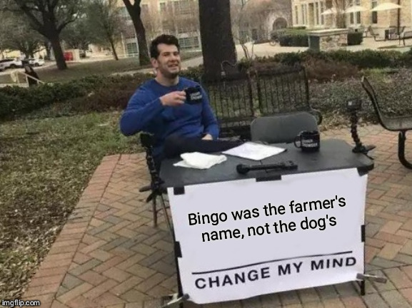 Change My Mind | Bingo was the farmer's name, not the dog's | image tagged in memes,change my mind | made w/ Imgflip meme maker