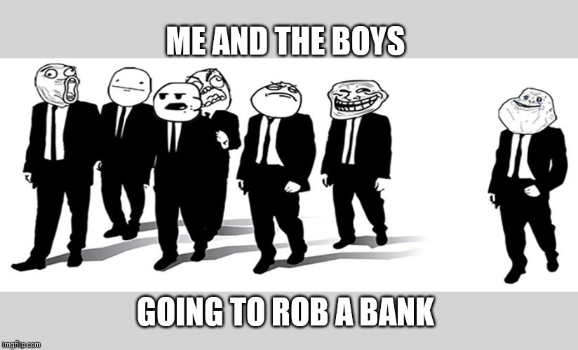 meme faces | ME AND THE BOYS GOING TO ROB A BANK | image tagged in meme faces | made w/ Imgflip meme maker