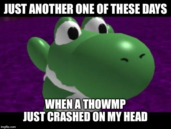 Yoshi the victim | JUST ANOTHER ONE OF THESE DAYS WHEN A THOWMP JUST CRASHED ON MY HEAD | image tagged in yoshi,victim,cursed image | made w/ Imgflip meme maker