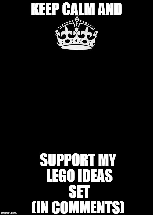 Keep Calm And Carry On Black | KEEP CALM AND SUPPORT MY  LEGO IDEAS  SET (IN COMMENTS) | image tagged in memes,keep calm and carry on black | made w/ Imgflip meme maker