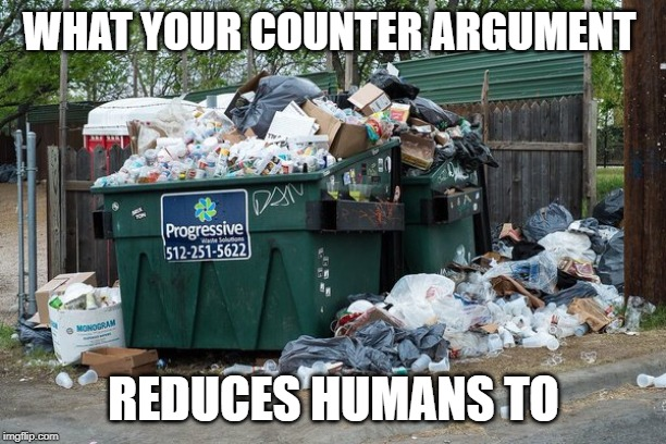 garbage  | WHAT YOUR COUNTER ARGUMENT REDUCES HUMANS TO | image tagged in garbage | made w/ Imgflip meme maker