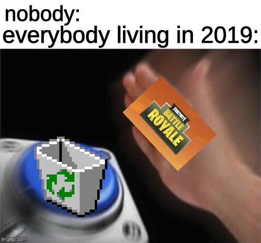 everyone hates fortnite now | nobody: everybody living in 2019: | image tagged in memes,blank nut button,fortnite,recycle,delete | made w/ Imgflip meme maker