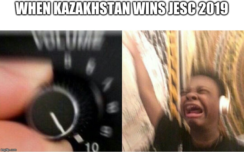 Make Kazakhstan Win Junior Eurovision |  WHEN KAZAKHSTAN WINS JESC 2019 | image tagged in loud music,memes,eurovision,junior,kazakhstan,turn up the volume | made w/ Imgflip meme maker